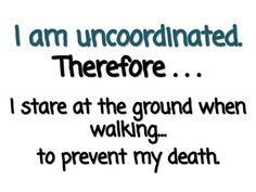 I am uncoordinated.  Therefore...