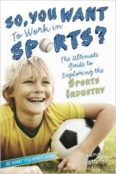 So, You Want to Work in Sports?: The Ultimate Guide to Exploring the Sports Industry (Be What You Want): Joanne Mattern: 9781582704487: Amaz...