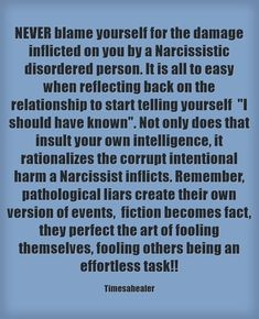 NEVER blame yourself for the damage inflicted on you by a Narcissistic disordered person. It is all to easy when reflecting back on the relationship to start telling yourself I should have known. Not only does that insult your own intelligence, it rationalizes the corrupt intentional harm a Narcissist inflicts. Remember, pathological liars create their own version of events, fiction becomes fact, they perfect the art of fooling themselves, fooling others being an...