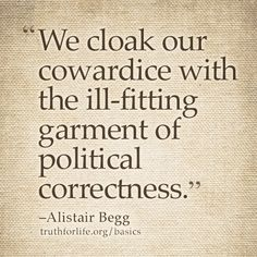 """We cloak our cowardice with the ill-fitting garment of political correctness."" –Alistair Begg #basicsconf http://www.truthforlife.org/basics/"