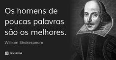 Os homens de poucas palavras são os melhores. — William Shakespeare