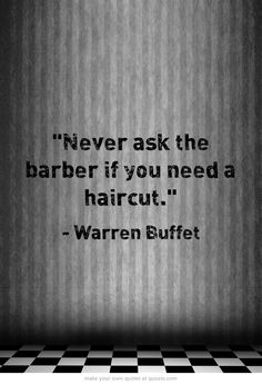 Never ask the barber if you need a haircut. - Warren Buffet