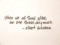Truths When we all think alike, no one thinks very much.Albert Einstein: When we all think alike, no one thinks very much. Wisdom Quotes, Quotes To Live By, Me Quotes, Brainy Quotes, Profound Quotes, Famous Quotes, Funny Quotes, Great Quotes, Inspirational Quotes
