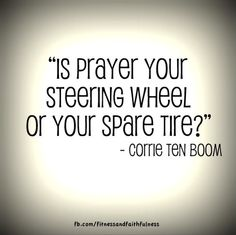 """""""Is prayer your steering wheel or your spare tire?"""" -Corrie Ten Boom"""