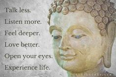Talk less. Learn more. Feel deeper. Love better. Open your eyes. Experience life.