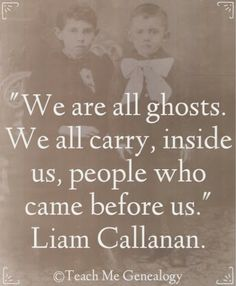 """We are all ghosts. We all carry, inside us, people who came before us."" ~ Teach Me Genealogy"