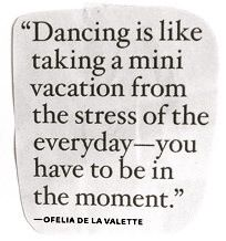 Dancing is like taking a mini vacation from everyday stress - you have to be in the moment.