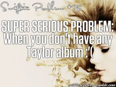with no T. Swizzle- what would we do? Actually I do I have taylor swift,speak now , red, and 1989 and aslo the speak now world tour live cds and beautiful eyes and all I need is fearless but I can't find it
