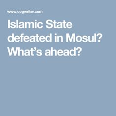 Islamic State defeated in Mosul? What's ahead?
