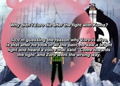 That's funny but this was actually very sad for me in two ways 1) the amount of pain that Luffy had to have taken in for Zoro to almost die after one small piece is heart breaking in itself 2)Zoro took all of Luffy`s pain and his suffering even if he thought he could die from it he still took the pain to save the man who saved him. I think Zoro wouldn't die even if he wanted to because of the promise to Luffy and to the girl from his past. Zoro will not die until Luffy becomes king