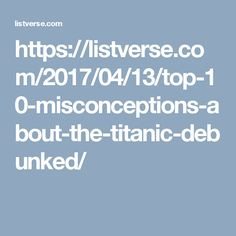 https://listverse.com/2017/04/13/top-10-misconceptions-about-the-titanic-debunked/