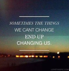 The things we cant change end up changing us