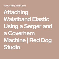 Attaching Waistband Elastic Using a Serger and a Coverhem Machine   Red Dog Studio