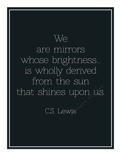 We   are mirrors   whose brightness...   is wholly derived  from the sun   that shines   upon us.    C S Lewis