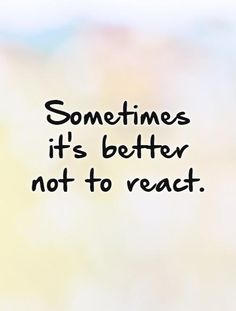 Sometimes it's better not to react. Picture Quotes.