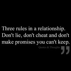 three rules in a relationship. don't life, don't cheat and don't make promises you can't keep.