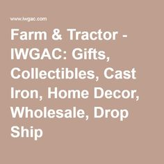 Farm & Tractor - IWGAC: Gifts, Collectibles, Cast Iron, Home Decor, Wholesale, Drop Ship