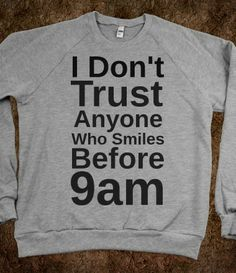 I don't trust anyone who smiles before 9am