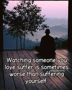 Watching someone you love suffer is sometimes worse than suffering yourself.