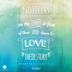 """""""Noticers see the lovely in front of them and learn to love their story."""" – Lysa TerKeurst 