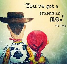You got a friend in me- Toy Story