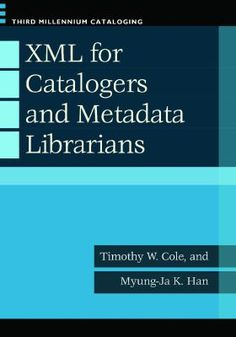 XML for catalogers and metadata librarians / Timothy W. Cole and Myung-Ja K. Han. / Santa Barbara, California : Libraries Unlimited, an imprint of ABC-CLIO, LLC, [2013]
