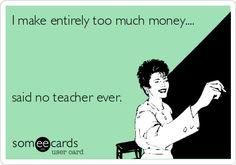 I make entirely too much money.... said no teacher ever.