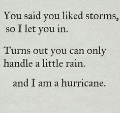 I hope that we can both be storms together and once in a while be hurricanes.  A little rain will never be enough for me.  It's what I call surface quickies and they don't stimulate me.