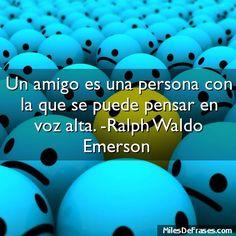Un amigo es una persona con la que se puede pensar en voz alta. -Ralph Waldo Emerson