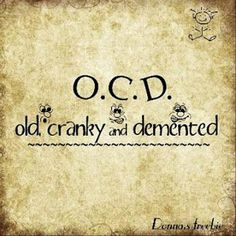 O.C.D. - old, cranky, and demented...