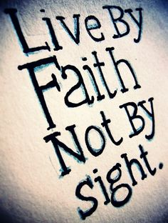 Live by faith!! we'll walk by faith and not by sight in the light of the gospels grand design.......