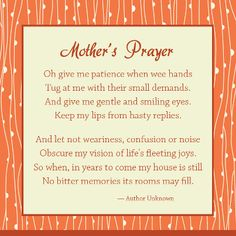 Mother's Prayer    Oh give me patience when wee hands  Tug at me with their small demands.  And give me gentle and smiling eyes.  Keep my lips from hasty replies.    And let not weariness, confusion or noise  Obscure my vision of life's fleeting joys.  So when, in years to come my house is still  No bitter memories its rooms may fill.  ~Author unknown