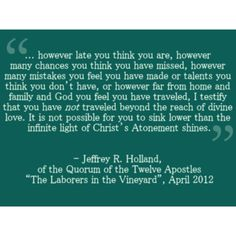 This is one of my favorite quotes from LDS General Conference EVER. --Jeffery R Holland is amazing.