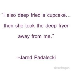 """I also deep fried a Cupcake..."" - one of my favorite things about Jared is his 'I wonder what will happen if I do...this?' mentality."