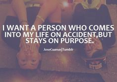 I want a person who comes into my life on accident, but stays on purpose.