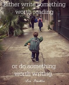 """""""Either write something worth reading or do something worth writing."""" -Ben Franklin"""
