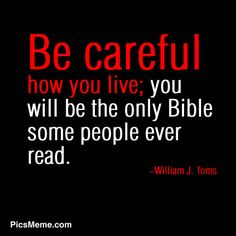 Be careful how you live. (Ten cuidado de como vives, serás la única Biblia que muchos leerán)