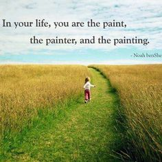 In your life, you are the paint, the painter, and the painting.