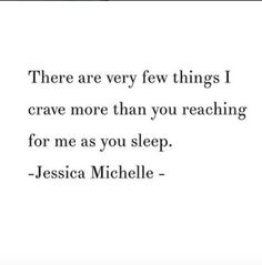 """There are very few things I crave more than you reaching for me as you sleep."" - Jessica Michelle"