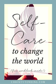 Changing the world can take a toll. Self-care can not only heal us, but empower us so that we can continue doing our world-changing work more joyfully — and more effectively. Self-care brings us back to our own hearts. Click through to get the free workbook >> www.christytending.com