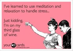 Humor) 'I've learned to use meditation and relaxation to handle stress. Just kidding. I'm on my third glass of wine. Brenda Garcia, Hymen, All Meme, In Vino Veritas, Just Kidding, Haha Funny, Funny Humor, Funny Stuff, Ecards Humor