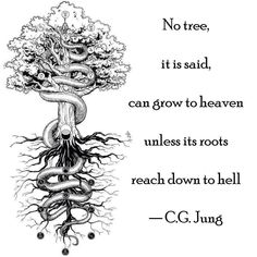 No tree, it is said, can grow to heaven unless its roots reach down to hell. Carl Jung .... As above, so below.