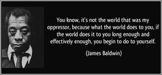 You know, it's not the world that was my oppressor, because what the world does to you, if the world does it to you long enough and effectively enough, you begin to do to yourself. - James A. Baldwin Quotes