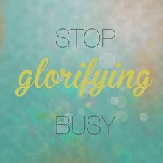 stop glorifying busy! so many people do this as if being perpetually busy makes them more important.