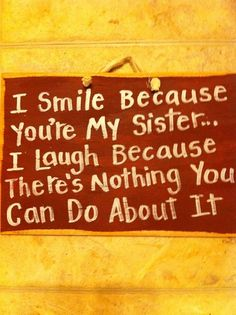 I smile because you're my sister. - I smile because youre my sister… I lough because theres nothing you can do about it unknown Great Quotes, Quotes To Live By, Me Quotes, Funny Quotes, Inspirational Quotes, Prayer Quotes, Quotable Quotes, I Smile, Make Me Smile