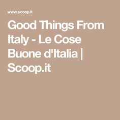 Good Things From Italy - Le Cose Buone d'Italia | Scoop.it
