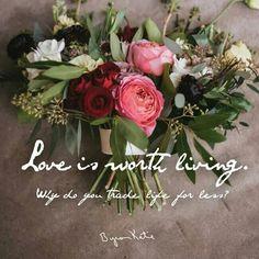 אהבה היא שווה לחיות למענה. למה אתם מחליפים את החיים בתמורה לפחות? ~ ביירון קייטי