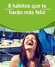 8 hábitos que te harán más feliz  Nadie en la tierra tiene la misma definición exacta de lo que es la felicidad y tampoco ha habido mucho debate acerca de la naturaleza de este concepto tan difícil de entender.