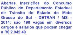 O Departamento Estadual de Trânsito do Estado do Mato Grosso do Sul - DETRAN / MS faz saber, para conhecimento dos interessados, da abertura de Concurso Público, destinado ao provimento de 190 vagas de Nível Médio e Superior, em cargos da Carreira da Gestão de Atividades de Trânsito do quadro de pessoal do DETRAN/MS. As oportunidades são para diversas cidades do Estado Sul-mato-grossense. As remunerações podem chegar a R$ 2.942,49, para trabalho em jornadas de 40 horas semanais.