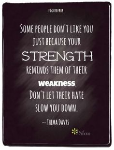 """Some People Don't Like You Because Your Strength Reminds Them Of Their Weakness. Don't Let Their Hate Slow You Down."" - Thelma Davis"